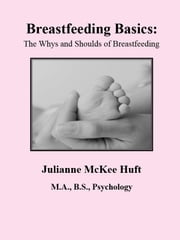 Breastfeeding Basics: The Whys and Shoulds of Breastfeeding ebook by Julianne McKee Huft, M.A.,B.S., Psychology
