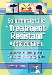 Solutions for the Treatment Resistant Addicted Client - Therapeutic Techniques for Engaging Challenging Clients ebook by Nicholas A. Roes