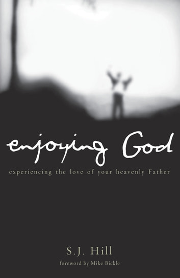 Enjoying God - Experiencing the Love of Your Heavenly Father ebook by S.J. Hill