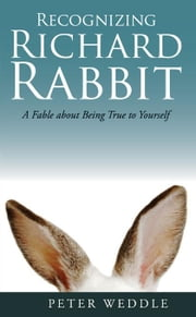Recognizing Richard Rabbit: A Fable about Being True to Yourself ebook by Weddle, Peter