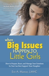 When Big Issues Happen to Little Girls	 - How to Prepare, React, and Manage Your Emotions So You Can Best Support Your Daughter ebook by Erin Munroe