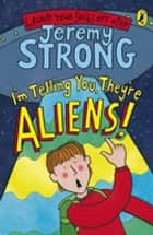 I'm Telling You, They're Aliens! ebook by Jeremy Strong