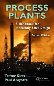 Process Plants: A Handbook for Inherently Safer Design, Second Edition ebook by Kletz, Trevor A.