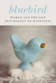 Bluebird - Women and the New Psychology of Happiness ebook by Ariel Gore