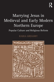 Marrying Jesus in Medieval and Early Modern Northern Europe - Popular Culture and Religious Reform ebook by Rabia Gregory