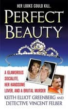 Perfect Beauty - A glamorous Socialite, her handsome lover, and Brutal Murder ebook by Keith Elliot Greenberg, Vincent Felber