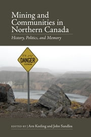 Mining and Communities in Northern Canada - History, Politics, and Memory ebook by Arn Keeling,John Sandlos,Patricia Boulter,Jean-Sebastien Boutet,Emilie Cameron,Sarah Gordon,Heather Green,Jane Hammond,Joella Hogan,Arn Keeling,Tyler Levitan,Hereward Longley,Scott Midgley,Kevin O'Reilly,Andrea Procter,John Sandlos,Alexandra Winton