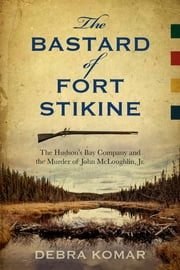 The Bastard of Fort Stikine - The Hudson's Bay Company and the Murder of John McLoughlin, Jr. ebook by Debra Komar