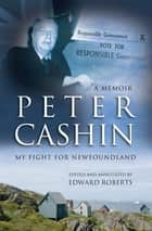 Peter Cashin: My Fight for Newfoundland ebook by Peter J. Cashin, Edward Roberts