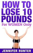How to Lose 10 pounds: For Women Only - Weight Loss ebook by Jennifer Hunter