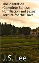 The Plantation (Complete Series): Humiliation and Sexual Torture for the Slave ebook by J.S. Lee