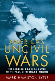 Americas Uncivil Wars: The Sixties Era from Elvis to the Fall of Richard Nixon ebook by Mark Hamilton Lytle