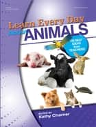 Learn Every Day About Animals - 100 Best Ideas from Teachers ebook by Kathy Charner
