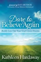 Dare to Believe Again - Boldly Live Out Your God-Given Dreams ebook by Kathleen Hardaway, Kay Arthur