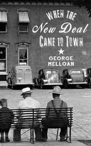 When the New Deal Came to Town - A Snapshot of a Place and Time With Lessons for Today ebook by George Melloan