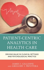 Patient-Centric Analytics in Health Care - Driving Value in Clinical Settings and Psychological Practice ebook by Gregory J. Privitera, James J. Gillespie