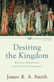 Desiring the Kingdom (Cultural Liturgies) - Worship, Worldview, and Cultural Formation ebook by James K. A. Smith