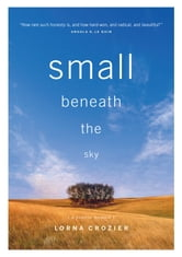 Small Beneath the Sky - A Prairie Memoir ebook by Lorna Crozier