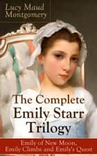 The Complete Emily Starr Trilogy: Emily of New Moon, Emily Climbs and Emily's Quest - From the author of Anne of Green Gables, Anne of Avonlea, Anne of the Island, Anne's House of Dreams, The Blue Castle, The Story Girl and more ebook by Lucy Maud Montgomery
