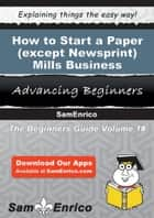 How to Start a Paper (except Newsprint) Mills Business ebook by Betsy Waters
