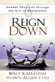 Reign Down - Change Your Life Through the Gift of Repentance ebook by Walt Kallestad,Shawn-Marie Cole,Robert H. Schuller Dr.