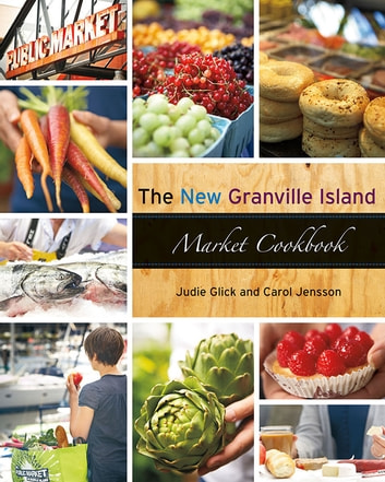 The New Granville Island Market Cookbook ebook by Carol Jensson,Judie Glick