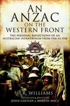 An Anzac on the Western Front - The Personal Reflections of an Australian Infantryman from 1916 to 1918 ebook by H.R. Williams, John Grehan, Martin Mace