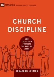 Church Discipline - How the Church Protects the Name of Jesus ebook by Jonathan Leeman