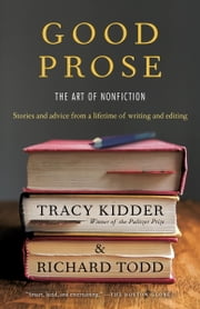 Good Prose - The Art of Nonfiction ebook by Tracy Kidder, Richard Todd
