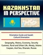 Kazakhstan in Perspective: Orientation Guide and Kazakh Cultural Orientation: Geography, History, Economy, Security, Customs, Rural and Urban Life, Almaty, Astana, Caspian, Aral Sea, Khanate, Russian ebook by Progressive Management