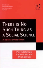 There is No Such Thing as a Social Science - In Defence of Peter Winch ebook by Dr Rupert Read,Professor Wes Sharrock,Dr Phil Hutchinson,Dr Dave Francis,Dr Stephen Hester,Dr Andrew Carlin