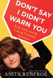 Don't Say I Didn't Warn You - Kids, Carbs, and the Coming Hormonal Apocalypse ebook by Anita Renfroe