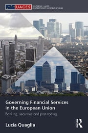 Governing Financial Services in the European Union - Banking, Securities and Post-Trading ebook by Lucia Quaglia