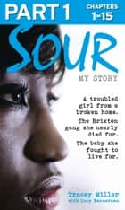 Sour: My Story - Part 1 of 3: A troubled girl from a broken home. The Brixton gang she nearly died for. The baby she fought to live for. ebook by Tracey Miller, Lucy Bannerman