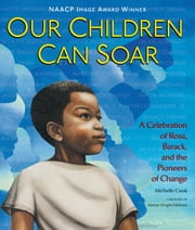 Our Children Can Soar - A Celebration of Rosa, Barack, and the Pioneers of Change ebook by Michelle Cook,AG Ford,Bryan Collier,Charlotte Riley-Webb,Cozbi Cabrera,Diane Dillon,E. B. Lewis,Eric Velasquez,Frank Morrison,James Ransome,Leo Dillon,Pat Cummings,R. Gregory Christie,Shadra Strickland,Marian Wright Edelman