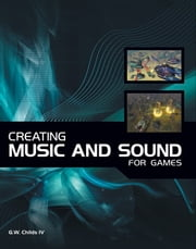 Creating Music and Sound for Games ebook by G.W. Childs IV