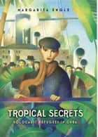 Tropical Secrets - Holocaust Refugees in Cuba ebook by Margarita Engle