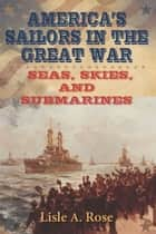 America's Sailors in the Great War - Seas, Skies, and Submarines ebook by Lisle A. Rose