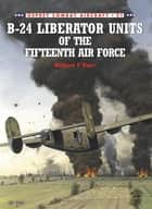 B-24 Liberator Units of the Fifteenth Air Force ebook by Mark Rolfe, Robert F Dorr