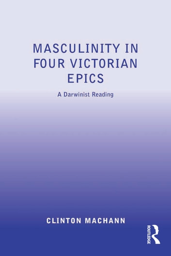 Masculinity in Four Victorian Epics - A Darwinist Reading ebook by Clinton Machann