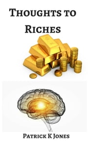 Thoughts to Riches ebook by Patrick K. Jones