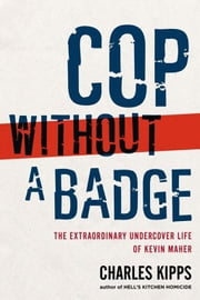Cop Without a Badge - The Extraordinary Undercover Life of Kevin Maher ebook by Charles Kipps