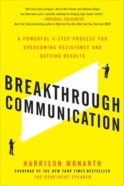 Breakthrough Communication: A Powerful 4-Step Process for Overcoming Resistance and Getting Results - A Powerful 4-Step Process for Overcoming Resistance and Getting Results ebook by Harrison Monarth