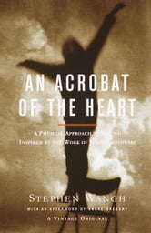 An Acrobat of the Heart - A Physical Approach to Acting Inspired by the Work of Jerzy Grotowski ebook by Stephen Wangh