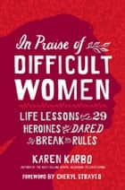 In Praise of Difficult Women - Life Lessons From 29 Heroines Who Dared to Break the Rules ebook by Karen Karbo