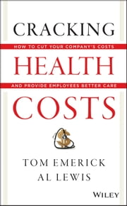 Cracking Health Costs - How to Cut Your Company's Health Costs and Provide Employees Better Care ebook by Tom Emerick,Al Lewis