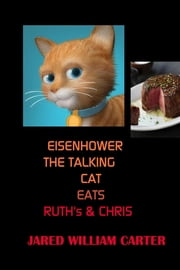 Eisenhower The Talking Cat Eats Ruth's and Chris ebook by Jared William Carter