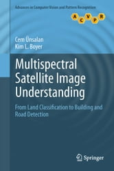 Multispectral Satellite Image Understanding - From Land Classification to Building and Road Detection ebook by Cem Unsalan,Kim L. Boyer