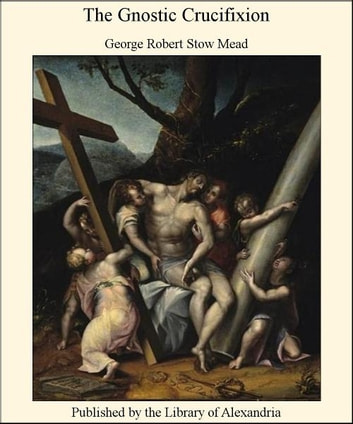 The Gnostic Crucifixion ebook by George Robert Stow Mead
