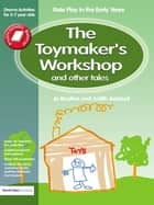The Toymaker's workshop and Other Tales - Role Play in the Early Years Drama Activities for 3-7 year-olds ebook by Jo Boulton, Judith Ackroyd
